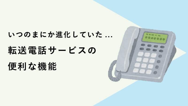 いつのまにか進化していた... 転送電話サービスの便利な機能